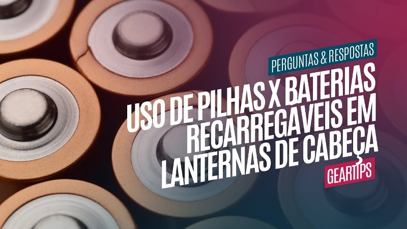 Uso de Pilhas x Baterias Recarregáveis em Lanternas de Cabeça