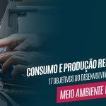 Consumo e Produção Responsáveis – Objetivos para o Desenvolvimento Sustentável